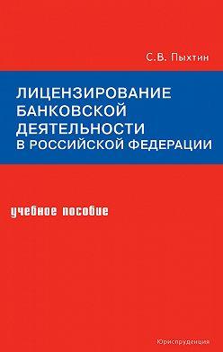Сергей Пыхтин - Лицензирование банковской деятельности в Российской Федерации. Учебное пособие