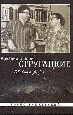Борис Вишневский - Аркадий и Борис Стругацкие: Двойная звезда