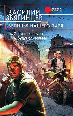 Василий Звягинцев - Величья нашего заря. Том 2. Пусть консулы будут бдительны