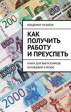 Владимир Назаров - Как получить работу ипреуспеть. Книга для выпускников колледжей ивузов