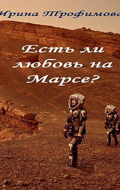 Ирина Трофимова - Есть ли любовь на Марсе?