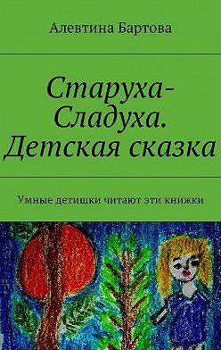 Алевтина Бартова - Старуха-Сладуха. Детская сказка. Умные детишки читают эти книжки