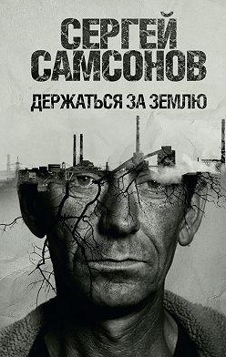 Сергей Самсонов - Держаться за землю