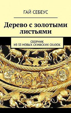 Гай Себеус - Дерево с золотыми листьями. Сборник из33новых скифских сказок