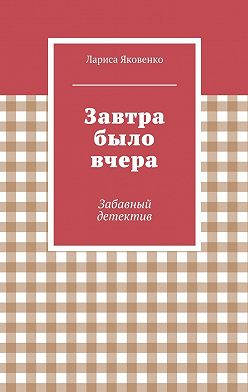 Лариса Яковенко - Завтра было вчера