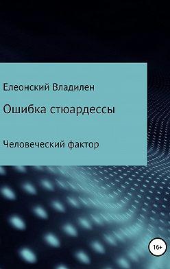 Владилен Елеонский - Ошибка стюардессы. Человеческий фактор