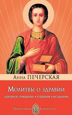 Анна Печерская - Молитвы о здравии. Духовное очищение, утешение, исцеление