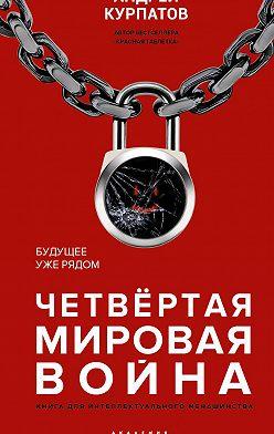 Андрей Курпатов - Четвертая мировая война. Будущее уже рядом