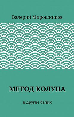 Валерий Мирошников - Метод Колуна. идругие байки