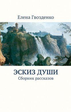 Елена Гвозденко - Эскиз души. Сборник рассказов