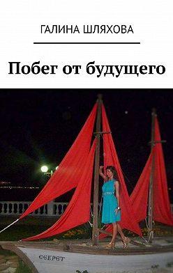 Галина Шляхова - Побег отбудущего