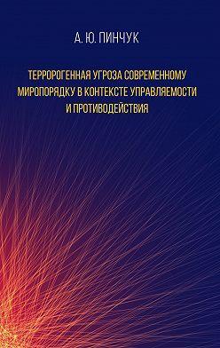Андрей Пинчук - Терророгенная угроза современному миропорядку в контексте управляемости и противодействия