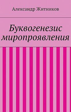 Александр Житников - Буквогенезис миропроявления