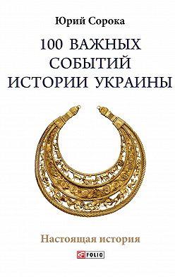 Юрий Сорока - 100 важных событий истории Украины