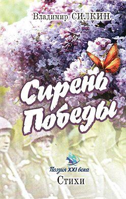Владимир Силкин - Сирень Победы (сборник)