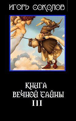 Игорь Соколов - Книга вечной тайны. Книга третья