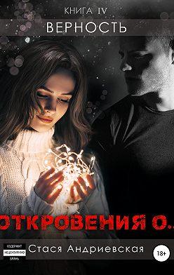 Стася Андриевская - «Откровения о…» Книга 4. Верность