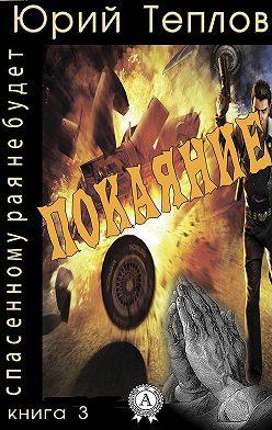 Юрий Теплов - Книга 3. Покаяние