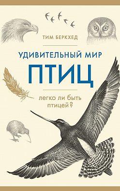 Тим Беркхед - Удивительный мир птиц. Легко ли быть птицей?