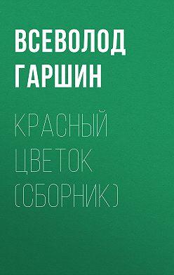 Всеволод Гаршин - Красный цветок (сборник)