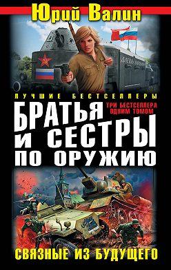 Юрий Валин - Братья и сестры по оружию. Связные из будущего (сборник)