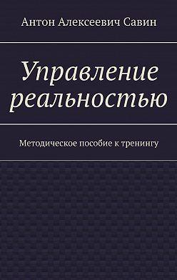 Антон Савин - Управление реальностью. Методическое пособие ктренингу