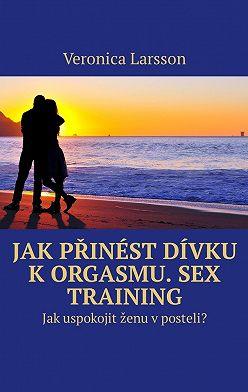 Veronica Larsson - Jak přinést dívku k orgasmu. Sex Training. Jak uspokojit ženu v posteli?