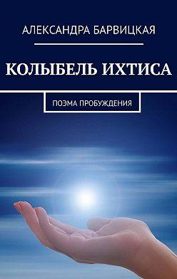 Александра Барвицкая - КОЛЫБЕЛЬ ИХТИСА. Поэма Пробуждения