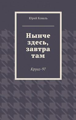 Юрий Коваль - Нынче здесь, завтра там. Круиз-97