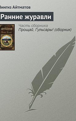 Чингиз Айтматов - Ранние журавли