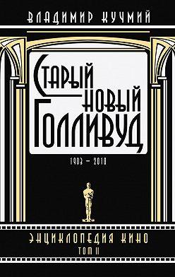 Владимир Кучмий - Старый новый Голливуд: Энциклопедия кино. Tом II