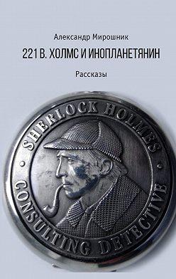 Александр Мирошник - 221b. Холмс и инопланетянин. Рассказы