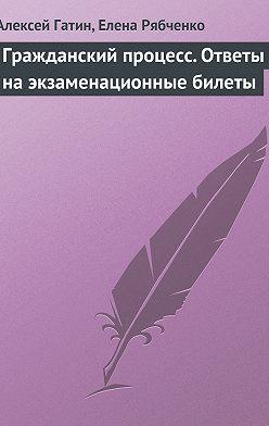 Алексей Гатин - Гражданский процесс. Ответы на экзаменационные билеты