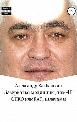 Александр Халбашкин - Зазеркалье медицины. Том III