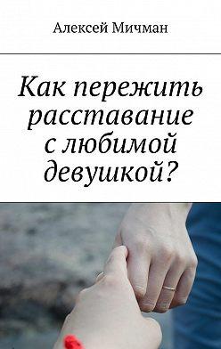 Алексей Мичман - Как пережить расставание слюбимой девушкой?