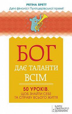 Регіна Бретт - Бог дає таланти всім. 50 уроків, щоб знайти себе та справу всього життя