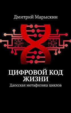 Дмитрий Марыскин - Цифровой код жизни. Даосская метафизика циклов
