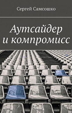 Сергей Самсошко - Аутсайдер икомпромисс