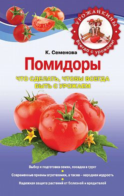 Клавдия Семенова - Помидоры. Что сделать, чтобы всегда быть с урожаем