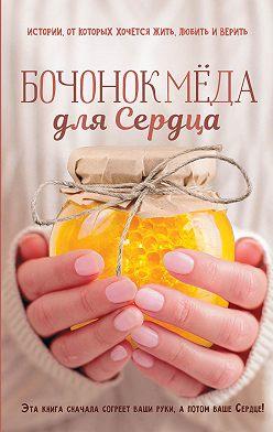 Сергей Ястребов - Бочонок Мёда для Сердца. Истории, от которых хочется жить, любить и верить