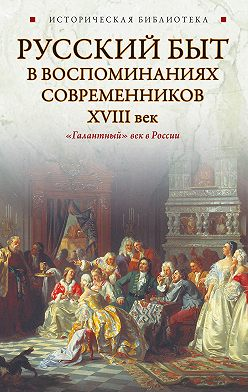 Коллектив авторов - Русский быт в воспоминаниях современников. XVIII век