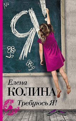 Елена Колина - Требуюсь Я!