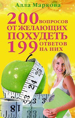 Алла Маркова - 200 вопросов от желающих похудеть и 199 ответов на них