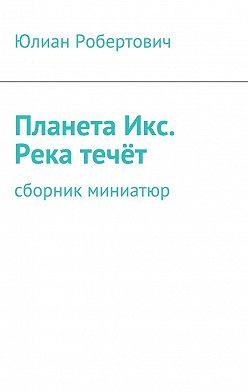 Юлиан Робертович - ПланетаИкс. Река течёт. Сборник миниатюр