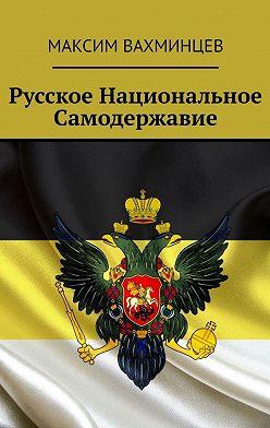 Максим Вахминцев - Русское национальное самодержавие