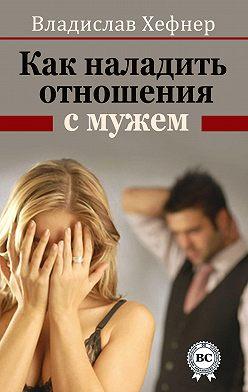 Владислав Хефнер - Как наладить отношения с мужем