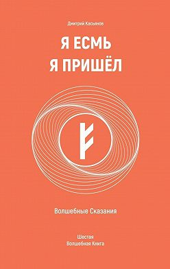 Дмитрий Касьянов - Я Есмь Я Пришёл. Волшебные Сказания. Шестая Волшебная Книга