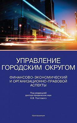 Николай Постовой - Управление городским округом. Финансово-экономический и организационно-правовой аспекты