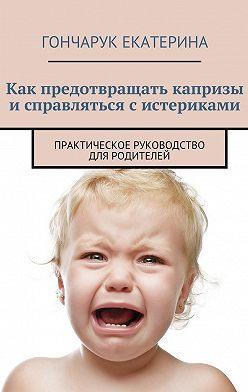 Екатерина Гончарук - Как предотвращать капризы исправляться систериками. Практическое руководство для родителей