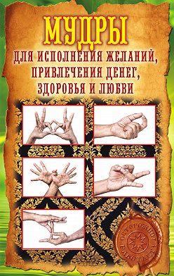 Елена Меркулова - Мудры для исполнения желаний, привлечения денег, здоровья и любви
